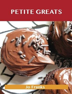 Petite Greats - Delicious Petite Recipes, the Top 58 Petite Recipes (Electronic book text): Jo Franks