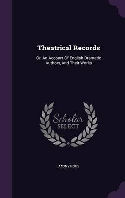 Theatrical Records - Or, an Account of English Dramatic Authors, and Their Works (Hardcover): Anonymous