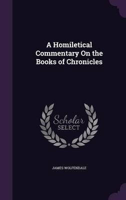 A Homiletical Commentary on the Books of Chronicles (Hardcover): James Wolfendale