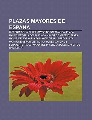 Plazas Mayores de Espana - Historia de La Plaza Mayor de Salamanca, Plaza Mayor de Valladolid, Plaza Mayor de Madrid, Plaza...