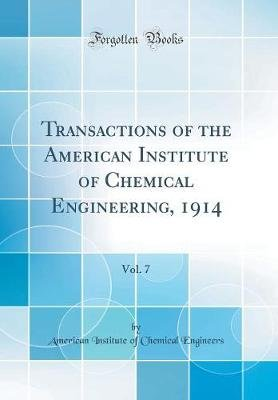 Transactions of the American Institute of Chemical Engineering, 1914, Vol. 7 (Classic Reprint) (Hardcover): American Institute...