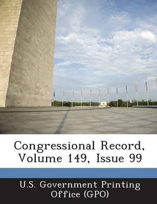 Congressional Record, Volume 149, Issue 99 (Paperback): U. S. Government Printing Office (Gpo)