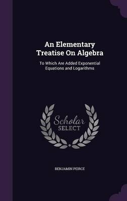 An Elementary Treatise on Algebra - To Which Are Added Exponential Equations and Logarithms (Hardcover): Benjamin Peirce