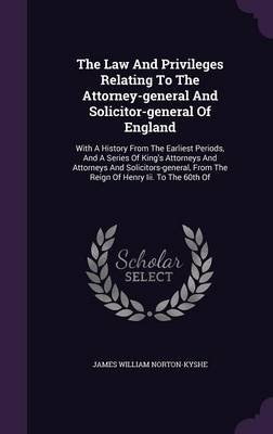 The Law and Privileges Relating to the Attorney-General and Solicitor-General of England - With a History from the Earliest...