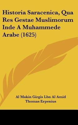 Historia Saracenica, Qua Res Gestae Muslimorum Inde a Muhammede Arabe (1625) (English, Latin, Hardcover): Al Makin Girgis Lbn...