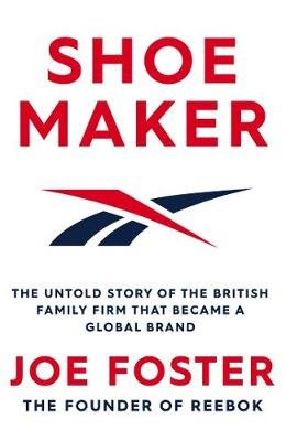 Shoemaker - Reebok and the Untold Story of a Lancashire Family Who Changed the World (Paperback): Joe Foster