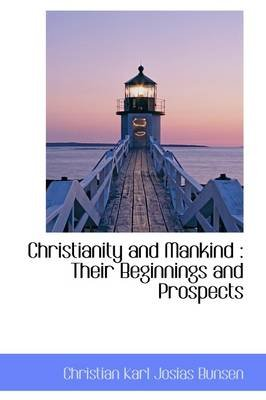 Christianity and Mankind - Their Beginnings and Prospects (Paperback): Christian Karl Josias Bunsen