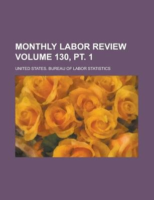 Monthly Labor Review Volume 130, PT. 1 (Paperback): William Henry Pinnock, United States Bureau Statistics