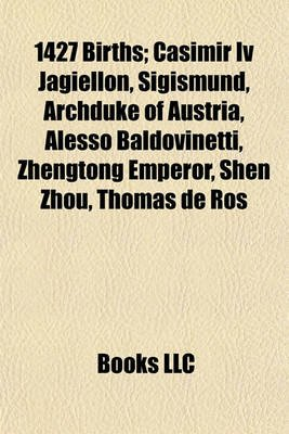 1427 Births; Casimir IV Jagiellon, Sigismund, Archduke of Austria, Alesso Baldovinetti, Zhengtong Emperor, Shen Zhou, Thomas de...