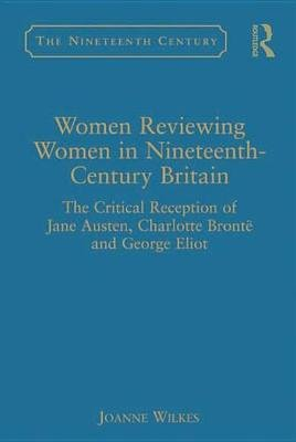 Women Reviewing Women in Nineteenth-Century Britain - The Critical Reception of Jane Austen, Charlotte Bronte and George Eliot...