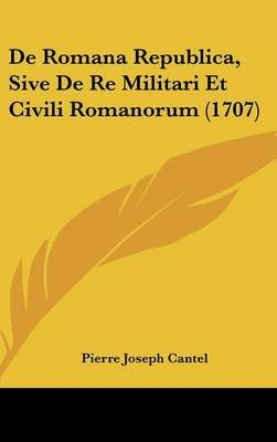 de Romana Republica, Sive de Re Militari Et Civili Romanorum (1707) (English, Latin, Hardcover): Pierre Joseph Cantel