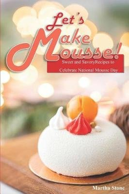 Let's Make Mousse! - Sweet and Savory Recipes to Celebrate National Mousse Day (Paperback): Martha Stone