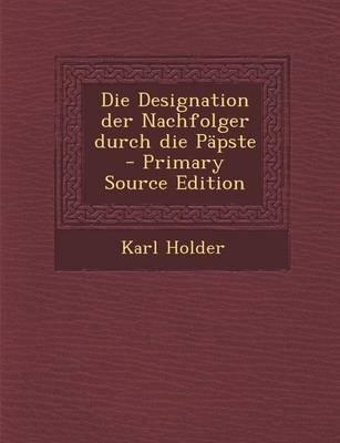 Die Designation Der Nachfolger Durch Die Papste (English, German, Paperback): Karl Holder