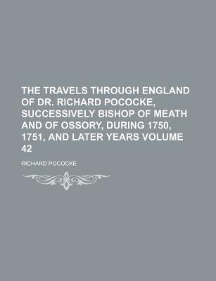 The Travels Through England of Dr. Richard Pococke, Successively Bishop of Meath and of Ossory, During 1750, 1751, and Later...