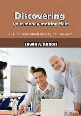 Discovering Your Money Making Field - Fields from Which Money Can Be Earn (Paperback): Edwin Abbott Abbott