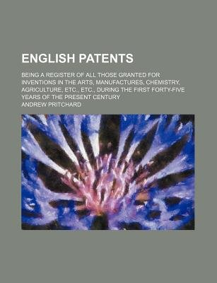 English Patents; Being a Register of All Those Granted for Inventions in the Arts, Manufactures, Chemistry, Agriculture, Etc.,...