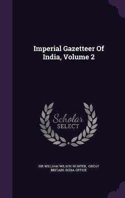 Imperial Gazetteer of India, Volume 2 (Hardcover): Sir William Wilson Hunter, Great Britain. India Office
