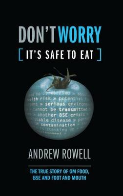 Don't Worry (It's Safe to Eat) - The True Story of GM Food, BSE and Foot and Mouth (Paperback): Andrew Rowell