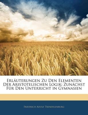 Erlauterungen Zu Den Elementen Der Aristotelischen Logik - Zunachst Fur Den Unterricht in Gymnasien, Zweite Auflage (English,...