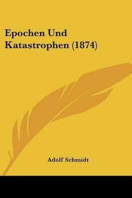 Epochen Und Katastrophen (1874) (English, German, Paperback): Adolf Schmidt