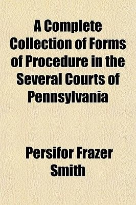 A Complete Collection of Forms of Procedure in the Several Courts of Pennsylvania (Paperback): Persifor Frazer Smith