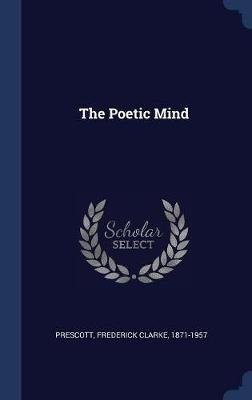 The Poetic Mind (Hardcover): Frederick Clarke 1871-1957 Prescott