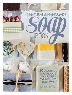 The Natural and Handmade Soap Book - 20 Delightful and Delicate Soap Recipes for Bath, Kids and Home (Electronic book text):...