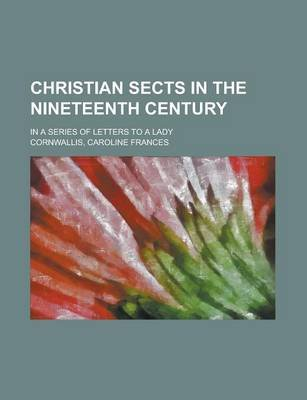 Christian Sects in the Nineteenth Century; In a Series of Letters to a Lady (Paperback): Caroline Frances Cornwallis