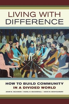 Living with Difference - How to Build Community in a Divided World (Paperback): Adam B. Seligman, Rahel R. Wasserfall, David W....