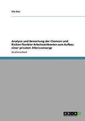 Analyse Und Bewertung Der Chancen Und Risiken Flexibler Arbeitszeitkonten Zum Aufbau Einer Privaten Altersvorsorge (German,...