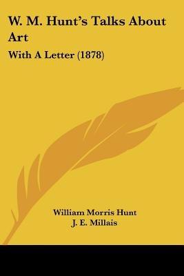 W. M. Hunt's Talks about Art - With a Letter (1878) (Paperback): William Morris Hunt, J.E. Millais