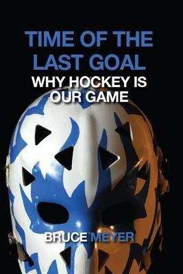 Time of the Last Goal - Why Hockey Is Our Game (Paperback): Bruce Meyer