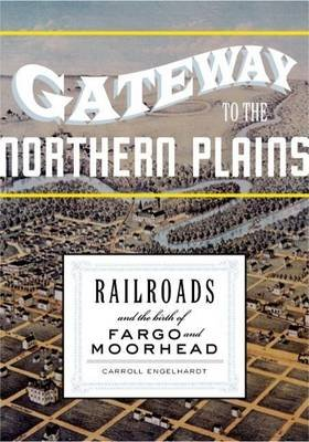 Gateway to the Northern Plains: Railroads and the Birth of Fargo and Moorhead (Electronic book text): Carroll Engelhardt