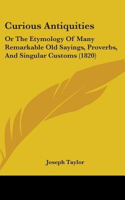 Curious Antiquities - Or the Etymology of Many Remarkable Old Sayings, Proverbs, and Singular Customs (1820) (Hardcover):...