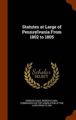 Statutes at Large of Pennsylvania from 1802 to 1805 (Hardcover): Pennsylvania