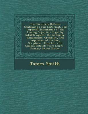 The Christian's Defence - Containing a Fair Statement, and Impartial Examination of the Leading Objections Urged by...
