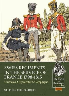 Swiss Regiments in the Service of France 1798-1815 - Uniforms, Organization, Campaigns (Paperback): Stephen Ede-Borrett