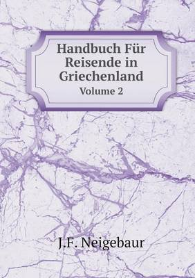 Handbuch Fur Reisende in Griechenland Volume 2 (German, Paperback): J F. Neigebaur
