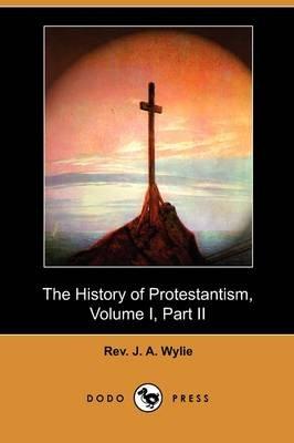 The History of Protestantism, Volume I, Part II (Dodo Press) (Paperback): Rev. J. A. Wylie