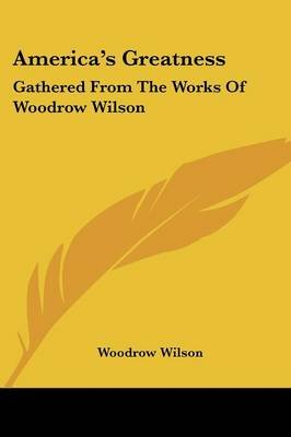 America's Greatness - Gathered from the Works of Woodrow Wilson (Paperback): Woodrow Wilson