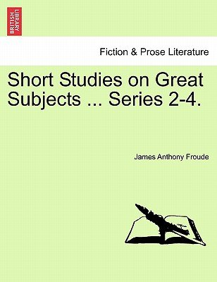 Short Studies on Great Subjects ... Series 2-4. (Paperback): James Anthony Froude
