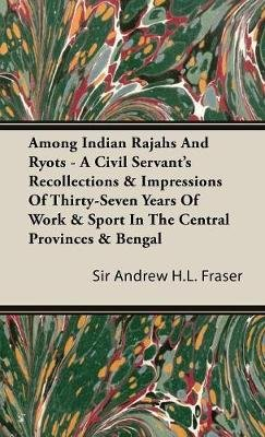 Among Indian Rajahs And Ryots - A Civil Servant's Recollections & Impressions Of Thirty-Seven Years Of Work & Sport In The...