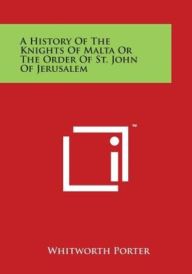 A History of the Knights of Malta or the Order of St. John of Jerusalem (Paperback): Whitworth Porter