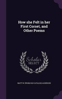 How She Felt in Her First Corset, and Other Poems (Hardcover): Matt W. [From Old Catalog] Alderson