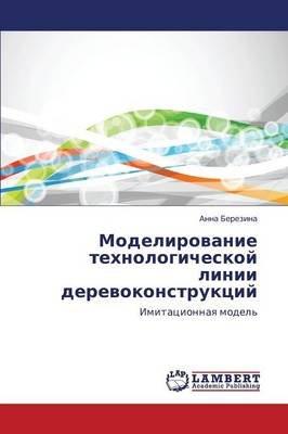 Modelirovanie Tekhnologicheskoy Linii Derevokonstruktsiy (Russian, Paperback): Berezina Anna