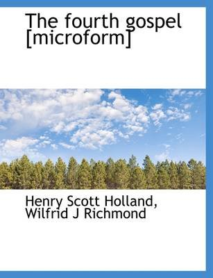 The Fourth Gospel [Microform] (Paperback): Henry Scott Holland, Wilfrid J. Richmond