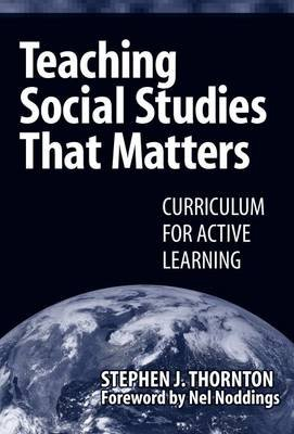 Teaching Social Studies That Matters - Curriculum for Active Learning (Paperback): Stephen Thornton