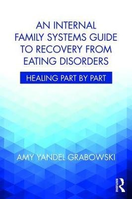 An Internal Family Systems Guide to Recovery from Eating Disorders - Healing Part by Part (Paperback): Amy Yandel Grabowski