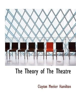 The Theory of the Theatre (Paperback): Clayton Meeker Hamilton