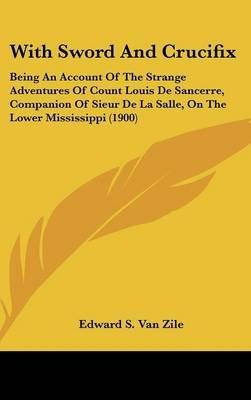 With Sword and Crucifix - Being an Account of the Strange Adventures of Count Louis de Sancerre, Companion of Sieur de La...